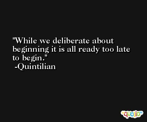 While we deliberate about beginning it is all ready too late to begin. -Quintilian