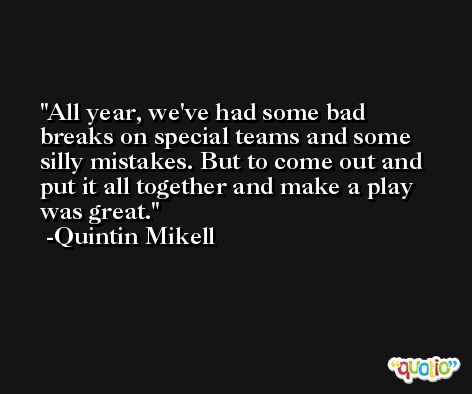 All year, we've had some bad breaks on special teams and some silly mistakes. But to come out and put it all together and make a play was great. -Quintin Mikell