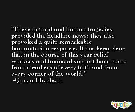 These natural and human tragedies provided the headline news; they also provoked a quite remarkable humanitarian response. It has been clear that in the course of this year relief workers and financial support have come from members of every faith and from every corner of the world. -Queen Elizabeth
