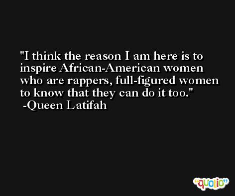 I think the reason I am here is to inspire African-American women who are rappers, full-figured women to know that they can do it too. -Queen Latifah