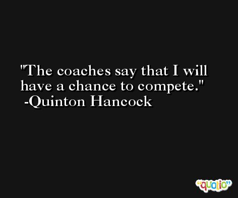 The coaches say that I will have a chance to compete. -Quinton Hancock
