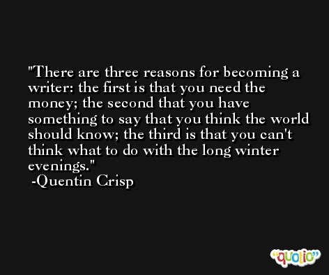 There are three reasons for becoming a writer: the first is that you need the money; the second that you have something to say that you think the world should know; the third is that you can't think what to do with the long winter evenings. -Quentin Crisp