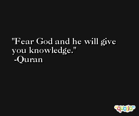 Fear God and he will give you knowledge. -Quran