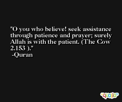 O you who believe! seek assistance through patience and prayer; surely Allah is with the patient. (The Cow 2.153 ). -Quran