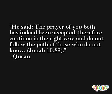 He said: The prayer of you both has indeed been accepted, therefore continue in the right way and do not follow the path of those who do not know. (Jonah 10.89). -Quran