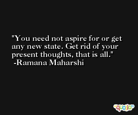 You need not aspire for or get any new state. Get rid of your present thoughts, that is all. -Ramana Maharshi