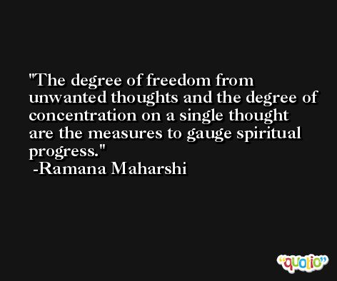 The degree of freedom from unwanted thoughts and the degree of concentration on a single thought are the measures to gauge spiritual progress. -Ramana Maharshi