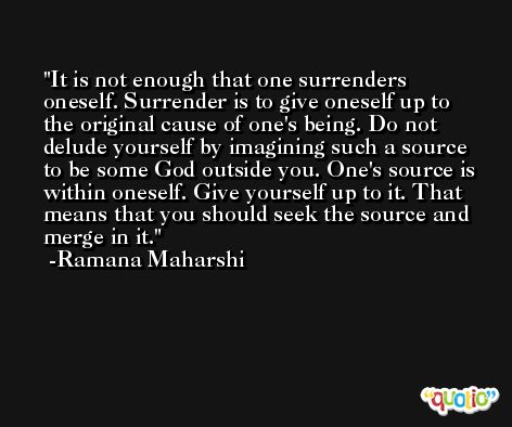 It is not enough that one surrenders oneself. Surrender is to give oneself up to the original cause of one's being. Do not delude yourself by imagining such a source to be some God outside you. One's source is within oneself. Give yourself up to it. That means that you should seek the source and merge in it. -Ramana Maharshi