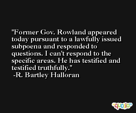 Former Gov. Rowland appeared today pursuant to a lawfully issued subpoena and responded to questions. I can't respond to the specific areas. He has testified and testified truthfully. -R. Bartley Halloran