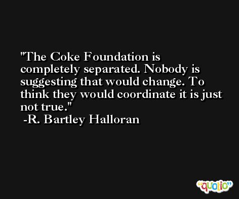 The Coke Foundation is completely separated. Nobody is suggesting that would change. To think they would coordinate it is just not true. -R. Bartley Halloran