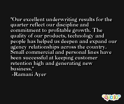Our excellent underwriting results for the quarter reflect our discipline and commitment to profitable growth. The quality of our products, technology and people has helped us deepen and expand our agency relationships across the country. Small commercial and personal lines have been successful at keeping customer retention high and generating new business. -Ramani Ayer