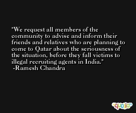 We request all members of the community to advise and inform their friends and relatives who are planning to come to Qatar about the seriousness of the situation, before they fall victims to illegal recruiting agents in India. -Ramesh Chandra