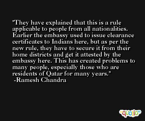 They have explained that this is a rule applicable to people from all nationalities. Earlier the embassy used to issue clearance certificates to Indians here, but as per the new rule, they have to secure it from their home districts and get it attested by the embassy here. This has created problems to many people, especially those who are residents of Qatar for many years. -Ramesh Chandra