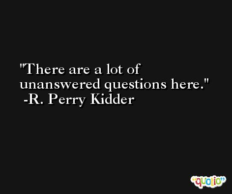 There are a lot of unanswered questions here. -R. Perry Kidder