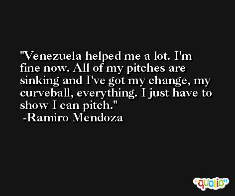 Venezuela helped me a lot. I'm fine now. All of my pitches are sinking and I've got my change, my curveball, everything. I just have to show I can pitch. -Ramiro Mendoza