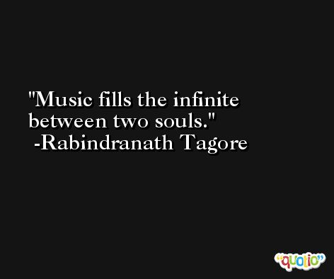 Music fills the infinite between two souls. -Rabindranath Tagore