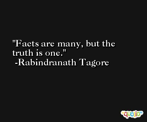 Facts are many, but the truth is one. -Rabindranath Tagore
