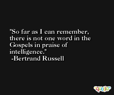 So far as I can remember, there is not one word in the Gospels in praise of intelligence. -Bertrand Russell