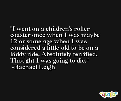 I went on a children's roller coaster once when I was maybe 12-or some age when I was considered a little old to be on a kiddy ride. Absolutely terrified. Thought I was going to die. -Rachael Leigh