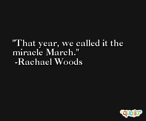That year, we called it the miracle March. -Rachael Woods
