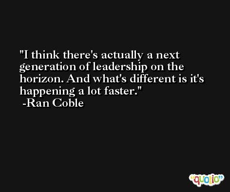 I think there's actually a next generation of leadership on the horizon. And what's different is it's happening a lot faster. -Ran Coble