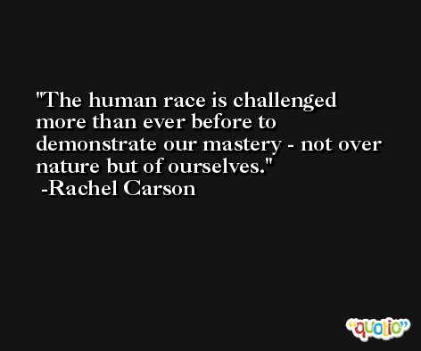 The human race is challenged more than ever before to demonstrate our mastery - not over nature but of ourselves. -Rachel Carson