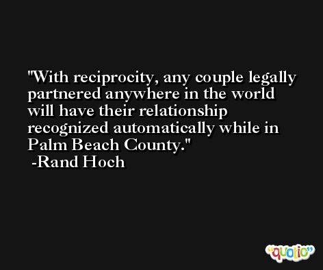 With reciprocity, any couple legally partnered anywhere in the world will have their relationship recognized automatically while in Palm Beach County. -Rand Hoch
