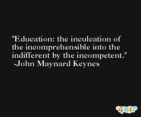 Education: the inculcation of the incomprehensible into the indifferent by the incompetent. -John Maynard Keynes