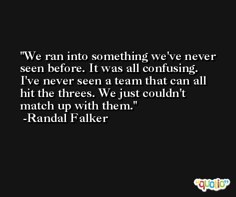 We ran into something we've never seen before. It was all confusing. I've never seen a team that can all hit the threes. We just couldn't match up with them. -Randal Falker