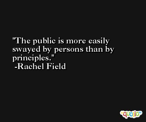 The public is more easily swayed by persons than by principles. -Rachel Field