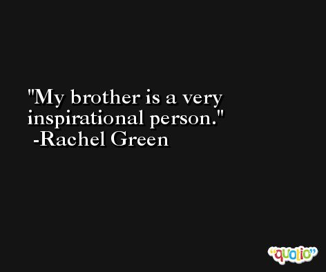 My brother is a very inspirational person. -Rachel Green