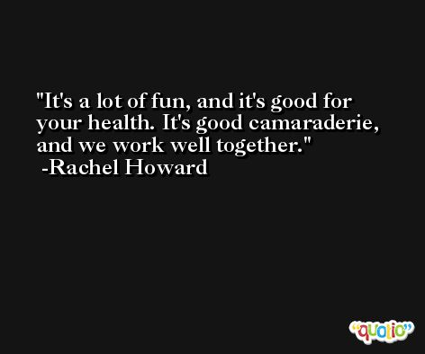It's a lot of fun, and it's good for your health. It's good camaraderie, and we work well together. -Rachel Howard