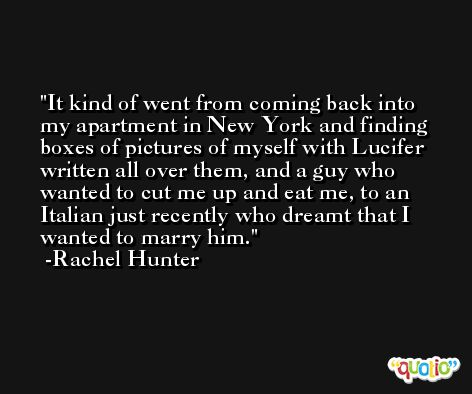 It kind of went from coming back into my apartment in New York and finding boxes of pictures of myself with Lucifer written all over them, and a guy who wanted to cut me up and eat me, to an Italian just recently who dreamt that I wanted to marry him. -Rachel Hunter
