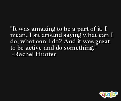 It was amazing to be a part of it. I mean, I sit around saying what can I do, what can I do? And it was great to be active and do something. -Rachel Hunter