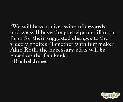 We will have a discussion afterwards and we will have the participants fill out a form for their suggested changes to the video vignettes. Together with filmmaker, Alan Roth, the necessary edits will be based on the feedback. -Rachel Jones