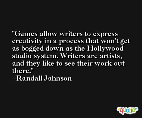 Games allow writers to express creativity in a process that won't get as bogged down as the Hollywood studio system. Writers are artists, and they like to see their work out there. -Randall Jahnson