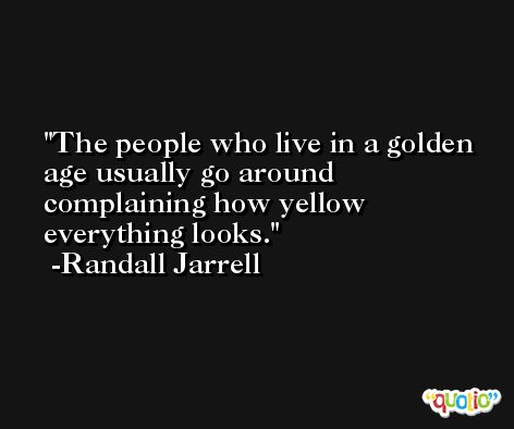 The people who live in a golden age usually go around complaining how yellow everything looks. -Randall Jarrell