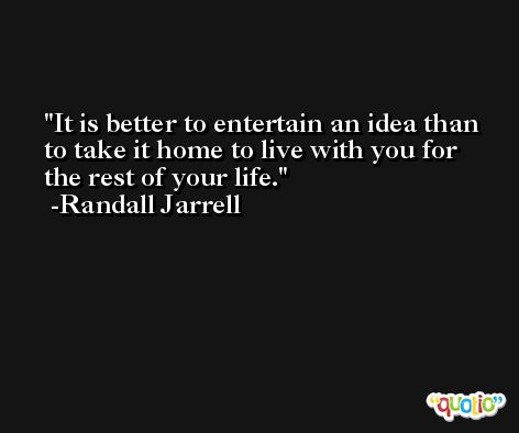 It is better to entertain an idea than to take it home to live with you for the rest of your life. -Randall Jarrell