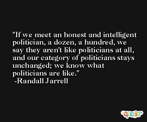 If we meet an honest and intelligent politician, a dozen, a hundred, we say they aren't like politicians at all, and our category of politicians stays unchanged; we know what politicians are like. -Randall Jarrell