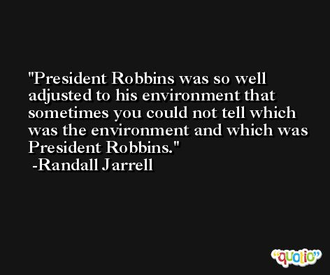 President Robbins was so well adjusted to his environment that sometimes you could not tell which was the environment and which was President Robbins. -Randall Jarrell