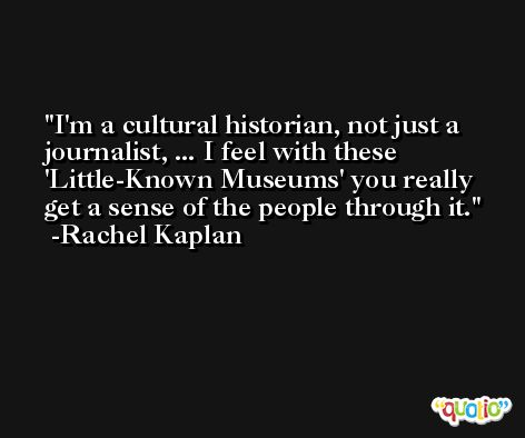 I'm a cultural historian, not just a journalist, ... I feel with these 'Little-Known Museums' you really get a sense of the people through it. -Rachel Kaplan