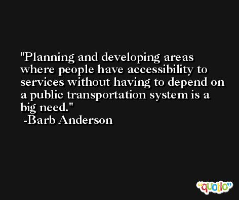 Planning and developing areas where people have accessibility to services without having to depend on a public transportation system is a big need. -Barb Anderson