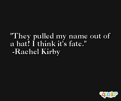 They pulled my name out of a hat! I think it's fate. -Rachel Kirby