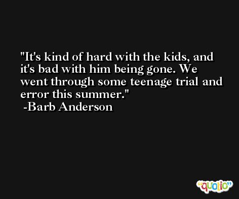 It's kind of hard with the kids, and it's bad with him being gone. We went through some teenage trial and error this summer. -Barb Anderson