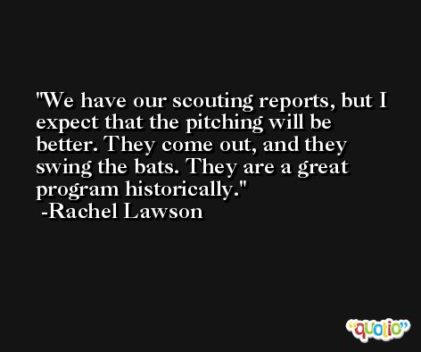 We have our scouting reports, but I expect that the pitching will be better. They come out, and they swing the bats. They are a great program historically. -Rachel Lawson