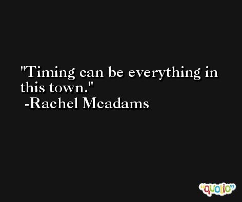 Timing can be everything in this town. -Rachel Mcadams