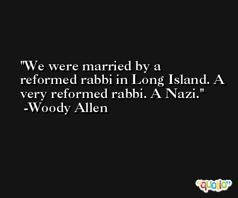 We were married by a reformed rabbi in Long Island. A very reformed rabbi. A Nazi. -Woody Allen
