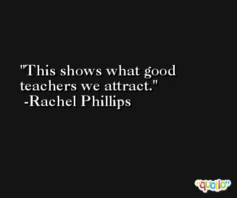 This shows what good teachers we attract. -Rachel Phillips