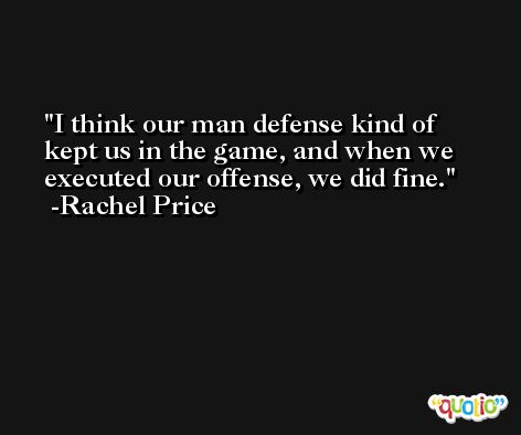 I think our man defense kind of kept us in the game, and when we executed our offense, we did fine. -Rachel Price