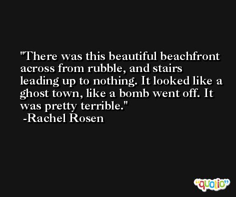 There was this beautiful beachfront across from rubble, and stairs leading up to nothing. It looked like a ghost town, like a bomb went off. It was pretty terrible. -Rachel Rosen